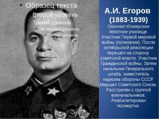 А.И. Егоров (1883-1939) Окончил Юнкерское пехотное училище. Участник Первой м