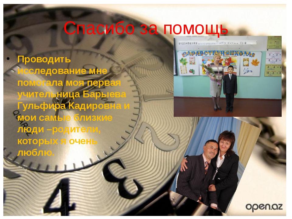 Проводить исследование мне помогала моя первая учительница Барыева Гульфира К...