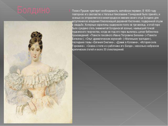 Болдино Позже Пушкин чувствует необходимость житейских перемен. В 1830 году п...