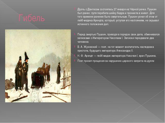 Гибель Дуэль с Дантесом состоялась 27 января на Чёрной речке. Пушкин был ране...
