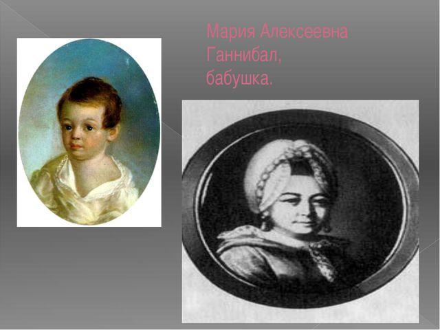 Мария Алексеевна Ганнибал, бабушка.