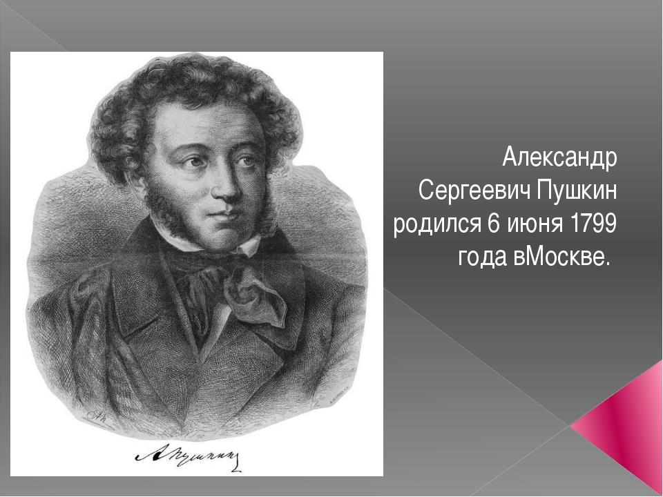 Александр Сергеевич Пушкин родился 6 июня 1799 года вМоскве.