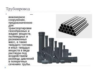 Трубопровод Трубопрово́д— инженерное сооружение, предназначенное для транспо
