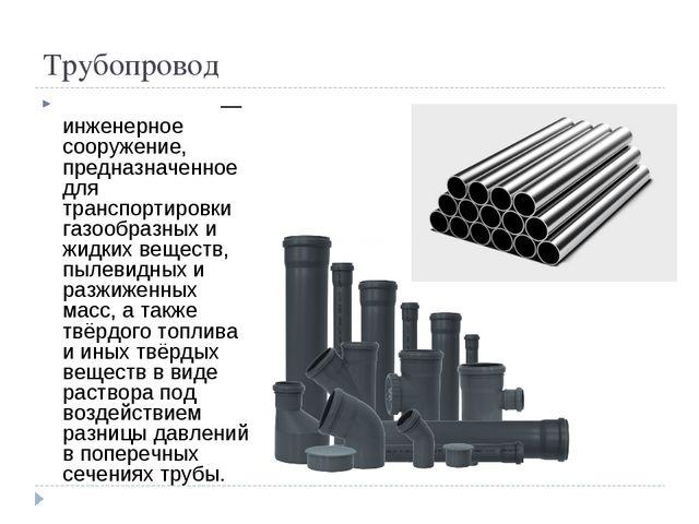 Трубопровод Трубопрово́д— инженерное сооружение, предназначенное для транспо...