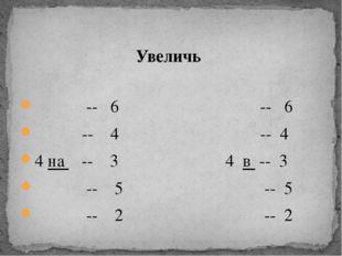-- 6 -- 6 -- 4 -- 4 4 на -- 3 4 в -- 3 -- 5 -- 5 -- 2 -- 2 Увеличь
