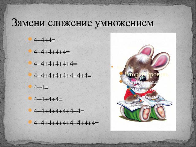 Замени сложение умножением 4+4+4= 4+4+4+4+4= 4+4+4+4+4+4= 4+4+4+4+4+4+4+4= 4+...