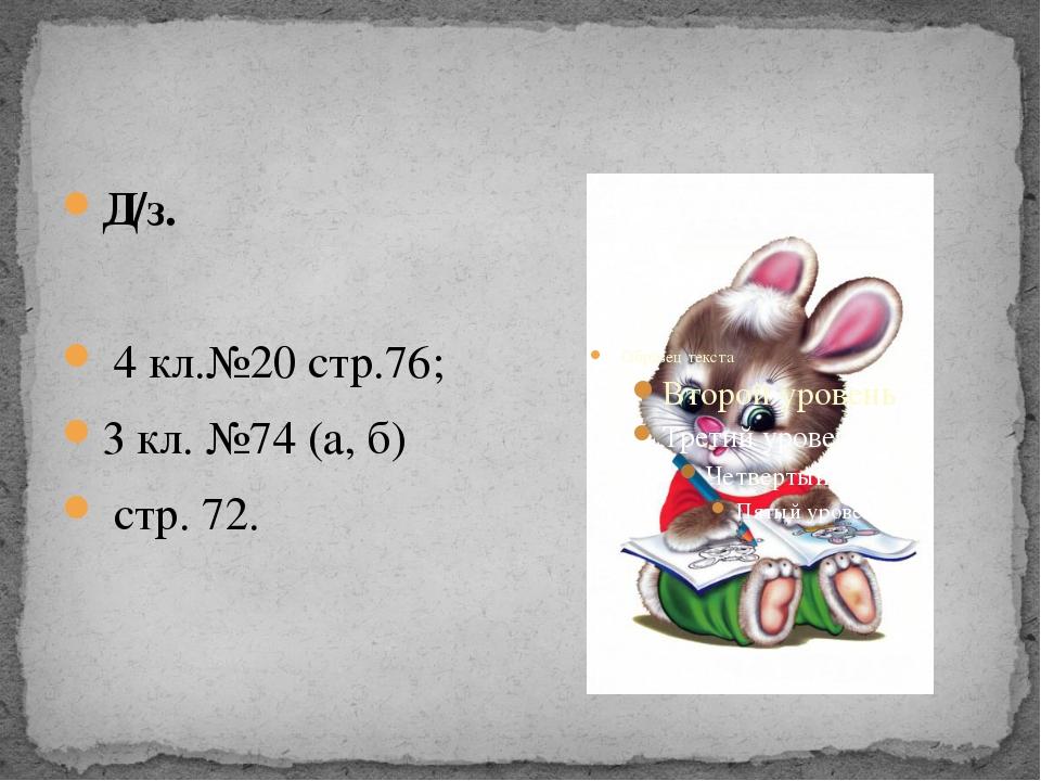 Д/з. 4 кл.№20 стр.76; 3 кл. №74 (а, б) стр. 72.