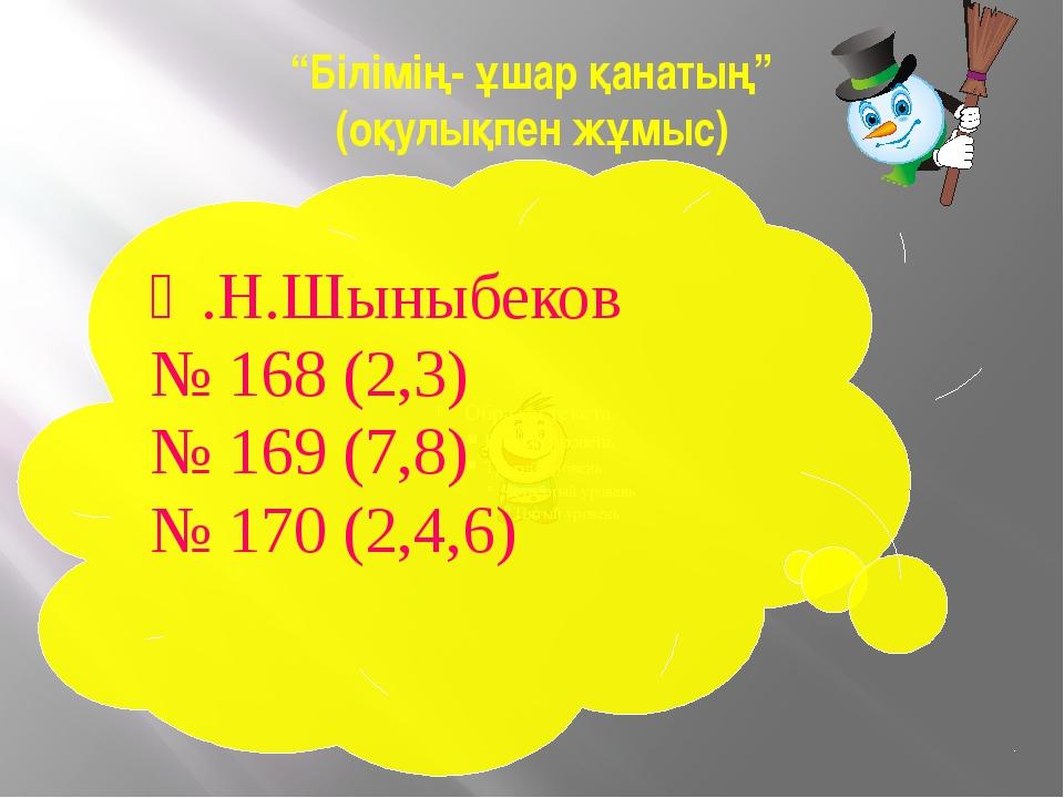 """""""Білімің- ұшар қанатың"""" (оқулықпен жұмыс) Ә.Н.Шыныбеков № 168 (2,3) № 169 (7,..."""