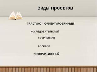 Виды проектов ПРАКТИКО - ОРИЕНТИРОВАННЫЙ ИССЛЕДОВАТЕЛЬСКИЙ ТВОРЧЕСКИЙ РОЛЕВОЙ