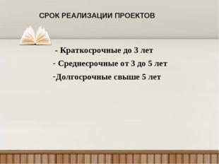 СРОК РЕАЛИЗАЦИИ ПРОЕКТОВ - Краткосрочные до 3 лет Среднесрочные от 3 до 5 лет