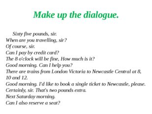 Make up the dialogue. Sixty five pounds, sir. When are you travelling, sir? O