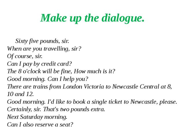 Make up the dialogue. Sixty five pounds, sir. When are you travelling, sir? O...