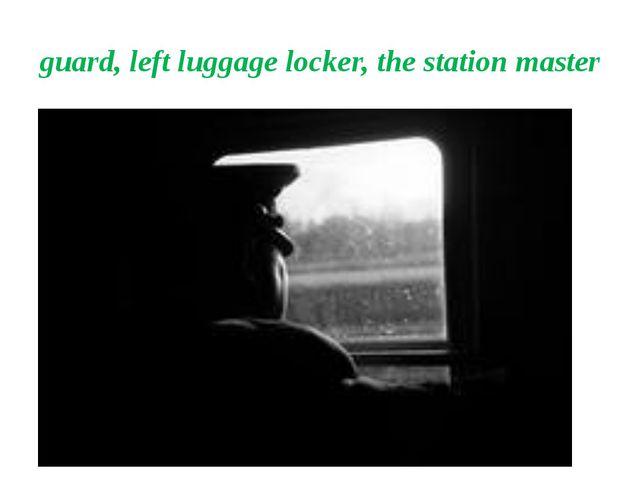 guard, left luggage locker, the station master