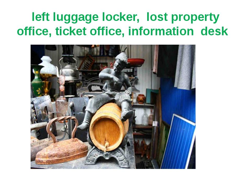 left luggage locker, lost property office, ticket office, information desk