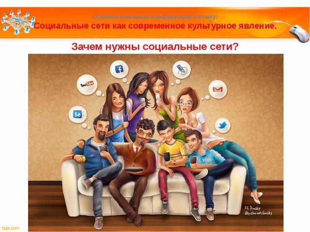Зачем нужны социальные сети? Осенняя школьная конференция на тему: Социальные...