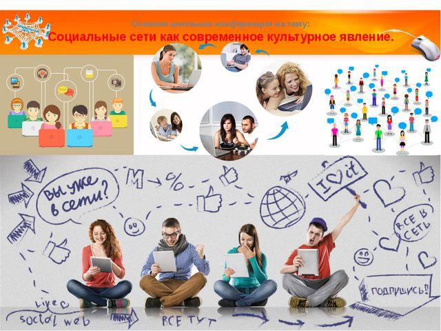 Осенняя школьная конференция на тему: Социальные сети как современное культур...