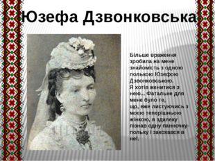 Більше враження зробила на мене знайомість з одною полькою Юзефою Дзвонковськ