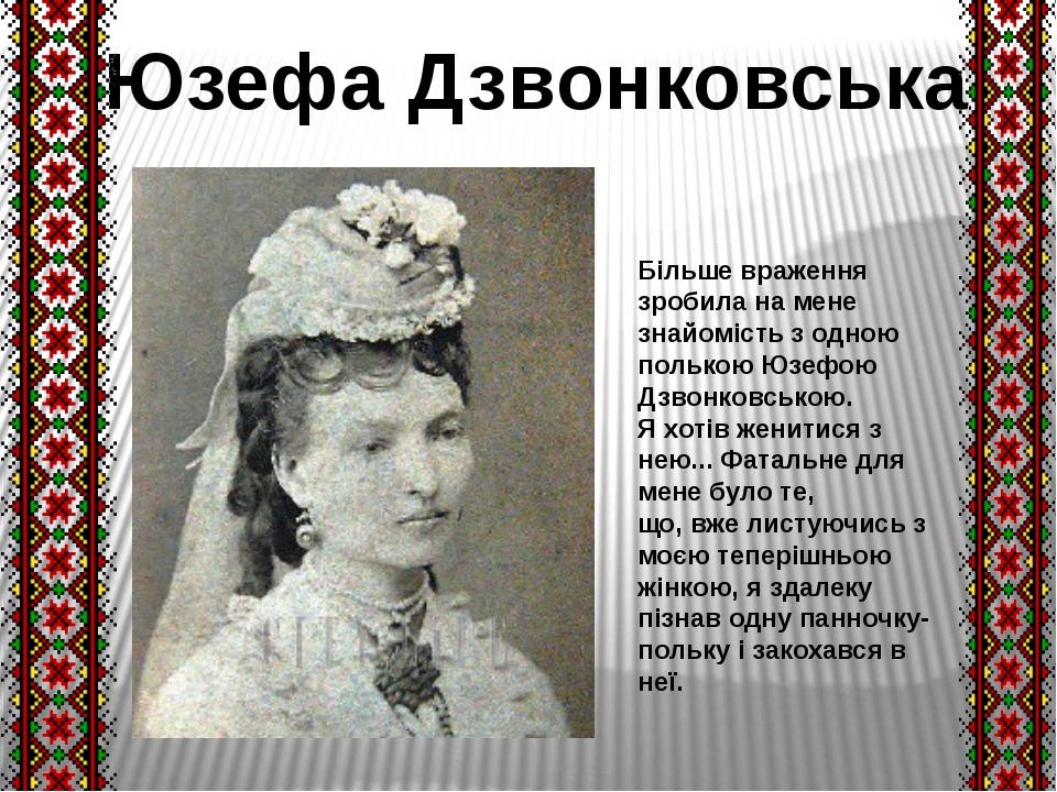 Більше враження зробила на мене знайомість з одною полькою Юзефою Дзвонковськ...