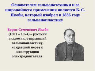 Основателем гальванотехники и ее широчайшего применения является Б. С. Якоби,