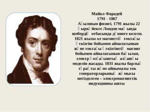 Майкл Фарадей 1791 - 1867 Ағылшын физигi, 1791 жылы 22 қыркүйекте Лондон маңы