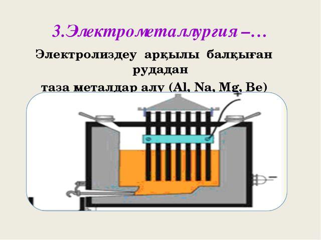 3.Электрометаллургия –… Электролиздеу арқылы балқыған рудадан таза металдар а...