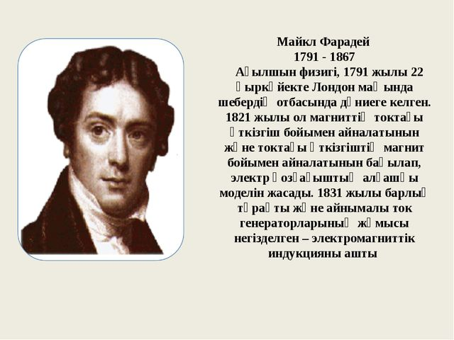 Майкл Фарадей 1791 - 1867 Ағылшын физигi, 1791 жылы 22 қыркүйекте Лондон маңы...