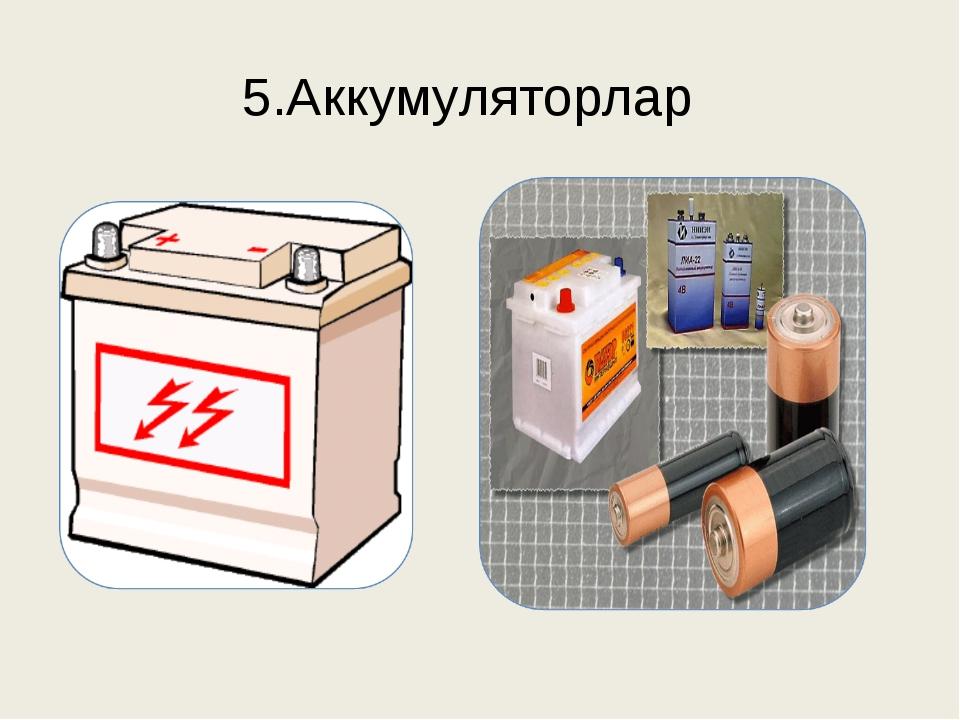 5.Аккумуляторлар