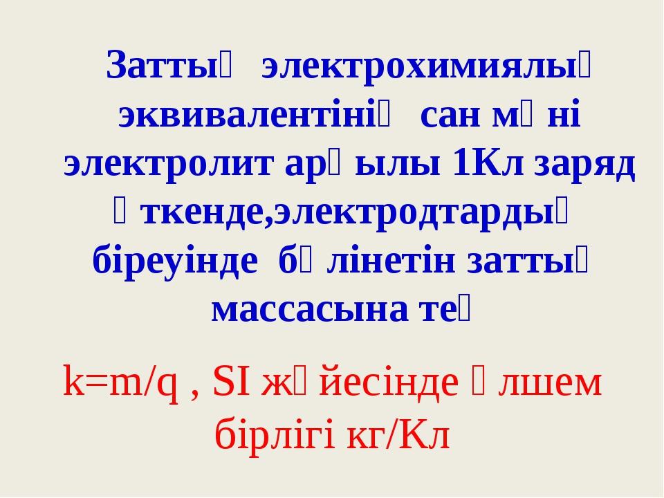 Заттың электрохимиялық эквивалентінің сан мәні электролит арқылы 1Кл заряд ө...
