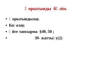 Қорытынды бөлім. Қорытындылау. Бағалау. Үйге тапсырма §49, 50 ; 39- жаттығу(2)