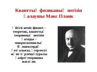 Кванттық физиканың негізін қалаушы Макс Планк Әйгілі неміс физигі – теоретик,