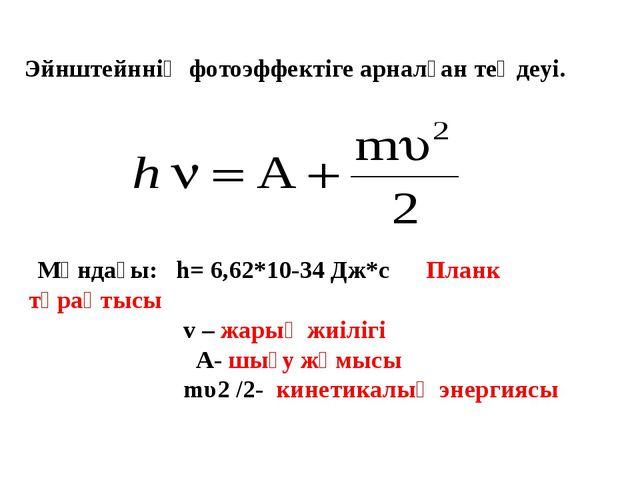 Мұндағы: h= 6,62*10-34 Дж*с Планк тұрақтысы v – жарық жиілігі А- шығу жұмысы...