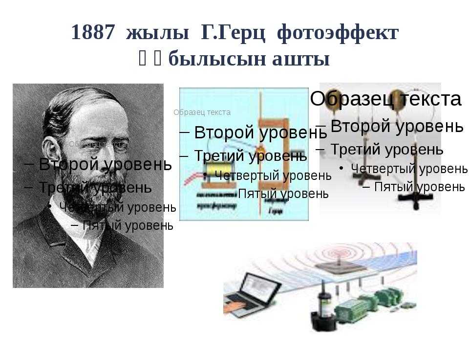 1887 жылы Г.Герц фотоэффект құбылысын ашты