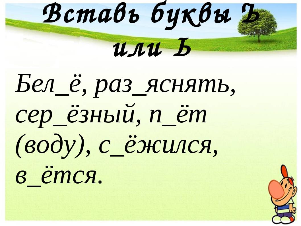 Вставь буквы Ъ или Ь Бел_ё, раз_яснять, сер_ёзный, п_ёт (воду), с_ёжился, в_ё...