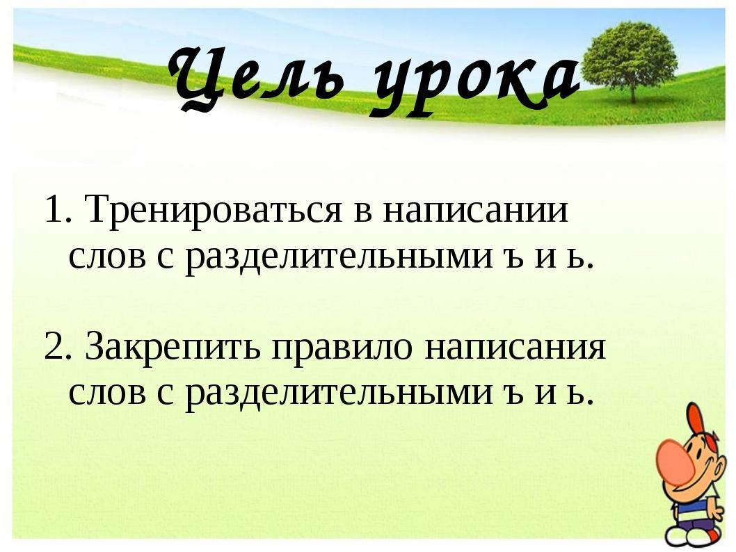 Цель урока Тренироваться в написании слов с разделительными ъ и ь. Закрепить...