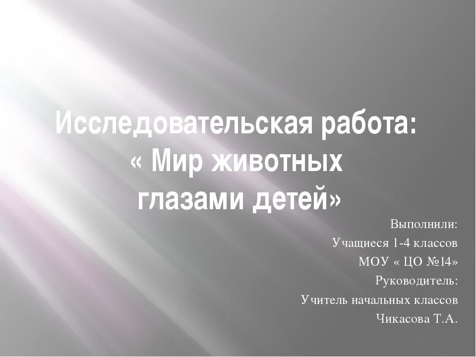 Исследовательская работа: « Мир животных глазами детей» Выполнили: Учащиеся 1...