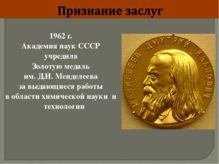 1962 г. Академия наук СССР учредила Золотую медаль им. Д.И. Менделеева за выд