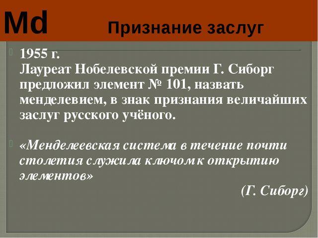Md Признание заслуг 1955 г. Лауреат Нобелевской премии Г. Сиборг предложил...