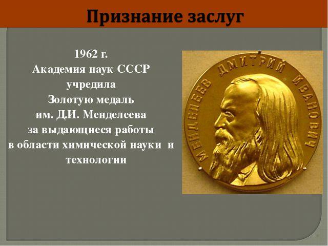 1962 г. Академия наук СССР учредила Золотую медаль им. Д.И. Менделеева за выд...