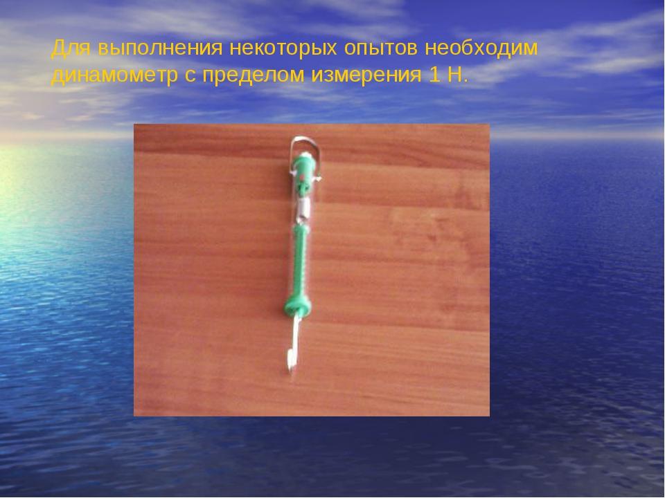 Для выполнения некоторых опытов необходим динамометр с пределом измерения 1 Н.