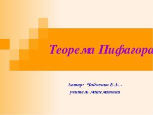 Теорема Пифагора Автор: Чайченко Е.А. - учитель математики