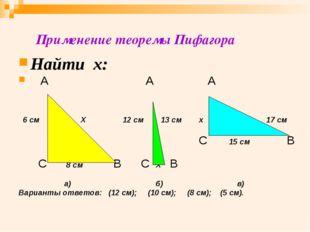 Применение теоремы Пифагора Найти х: А А А 6 см Х 12 см 13 см х 17 см С 15 с