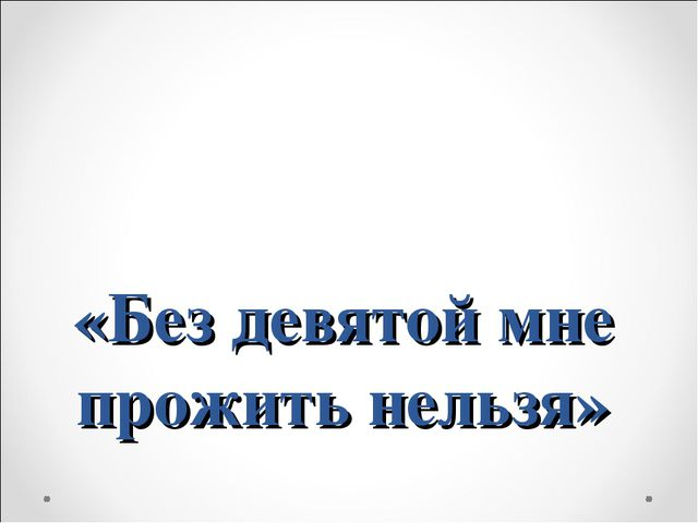 «Без девятой мне прожить нельзя»