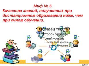 Миф № 6 Качество знаний, полученных при дистанционном образовании ниже, чем