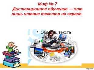 Миф № 7 Дистанционное обучение — это лишь чтение текстов на экране.
