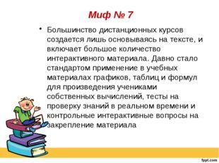 Миф № 7 Большинство дистанционных курсов создается лишь основываясь на текст