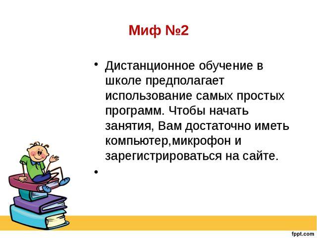 Миф №2 Дистанционное обучение в школе предполагает использование самых просты...