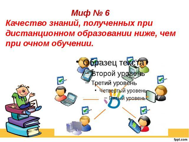 Миф № 6 Качество знаний, полученных при дистанционном образовании ниже, чем...