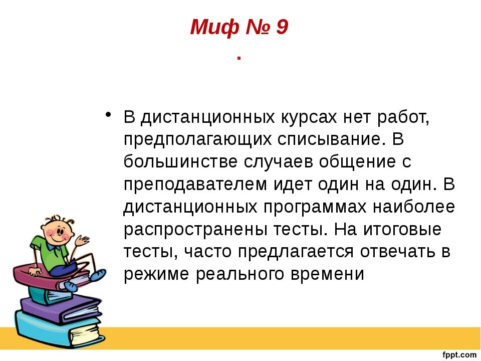 Миф № 9 . В дистанционных курсах нет работ, предполагающих списывание. В бол...