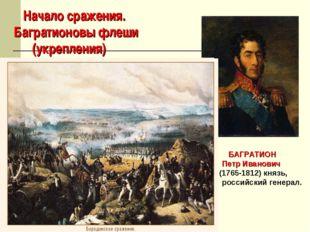 Начало сражения. Багратионовы флеши (укрепления) БАГРАТИОН Петр Иванович (17
