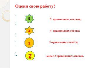 Оцени свою работу! - 5 правильных ответов; 4 правильных ответа; 3 правильных